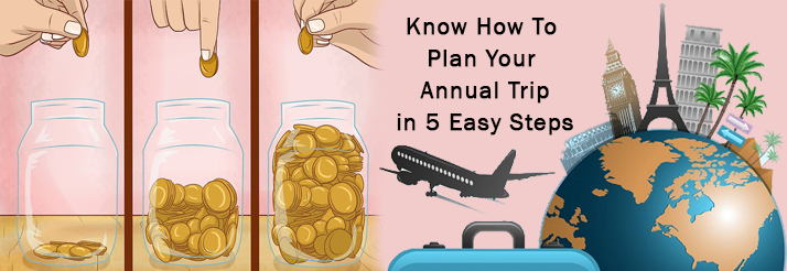 Know How To Plan Your Annual Trip In 5 Easy Steps